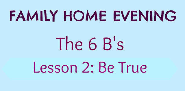 The 6 B's Lesson 2: Be True #FamilyHomeEvening