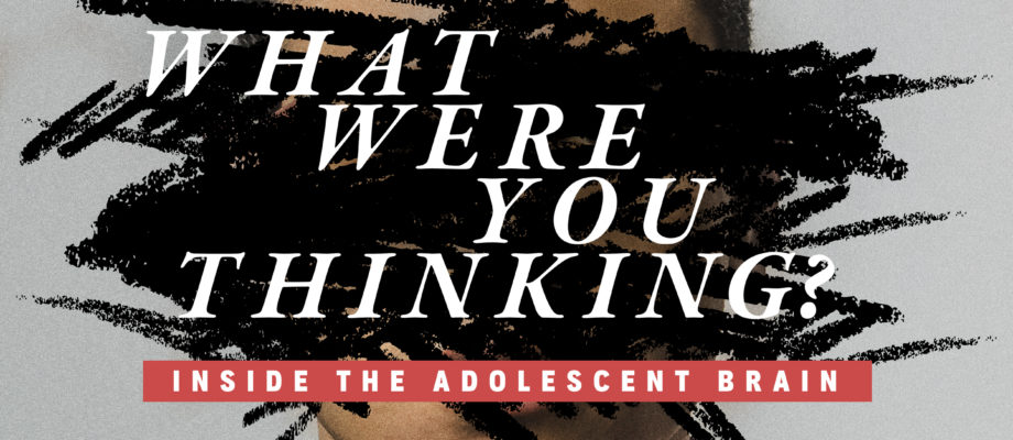 What Were You Thinking: Inside the Adolescent Brain